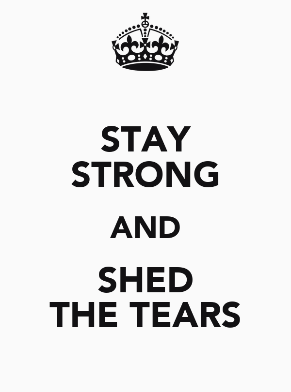 STAY STRONG AND SHED THE TEARS