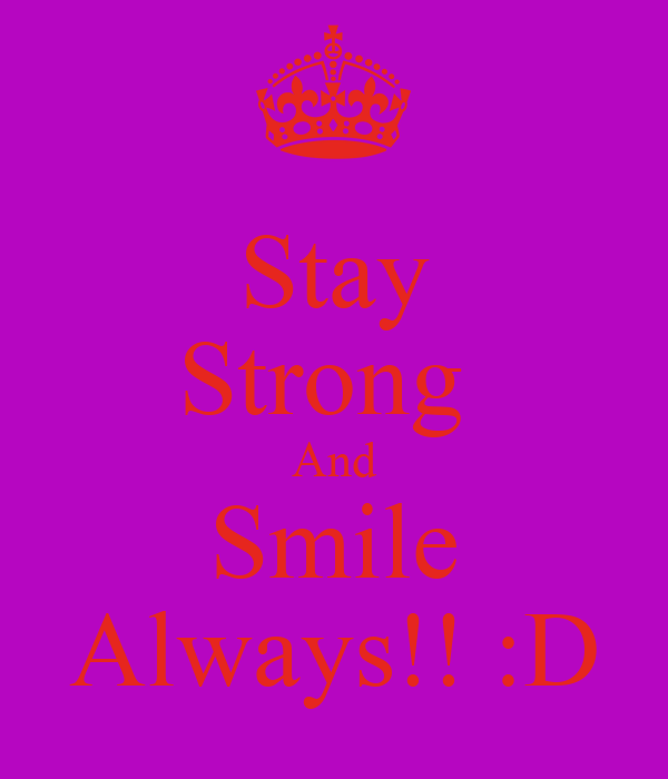 Stay Strong  And Smile Always!! :D