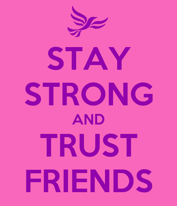 STAY STRONG AND TRUST FRIENDS