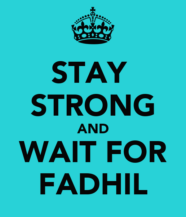 STAY  STRONG AND WAIT FOR FADHIL