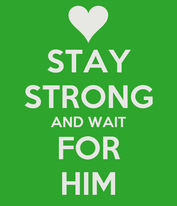 STAY STRONG AND WAIT FOR HIM