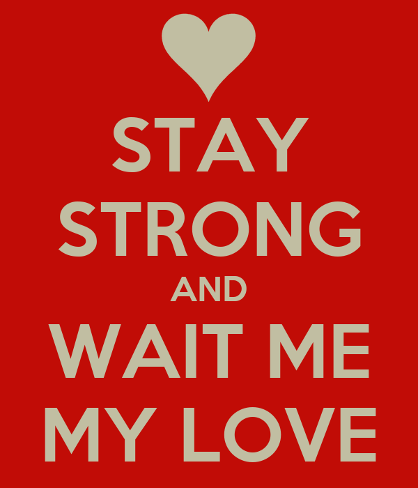 STAY STRONG AND WAIT ME MY LOVE