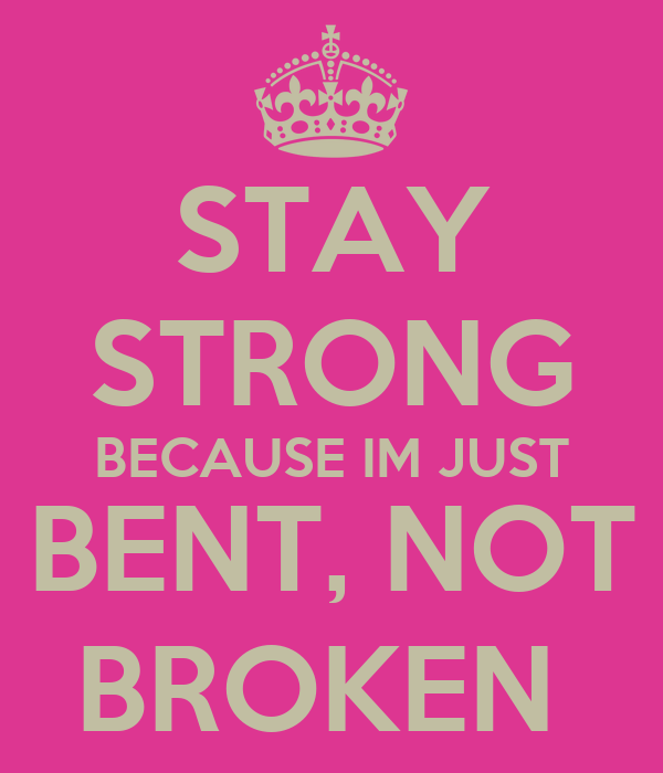 STAY STRONG BECAUSE IM JUST BENT, NOT BROKEN