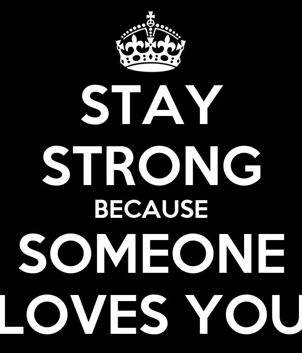 STAY STRONG BECAUSE SOMEONE LOVES YOU