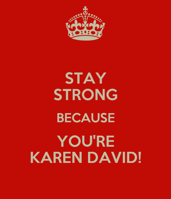 STAY STRONG BECAUSE YOU'RE KAREN DAVID!