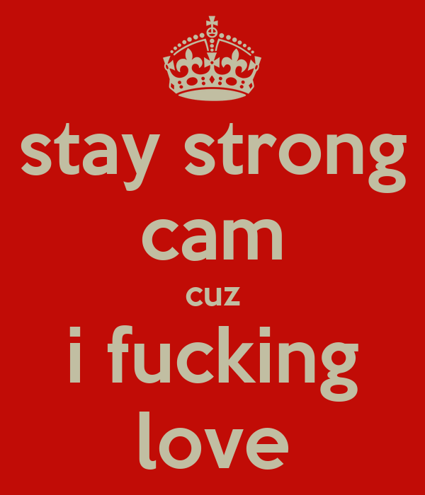 stay strong cam cuz i fucking love