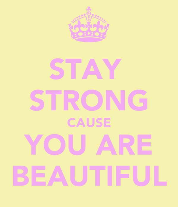 STAY  STRONG CAUSE YOU ARE BEAUTIFUL