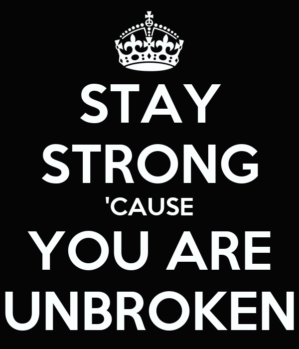STAY STRONG 'CAUSE YOU ARE UNBROKEN