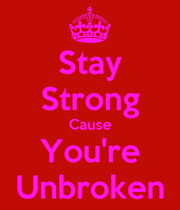 Stay Strong Cause You're Unbroken