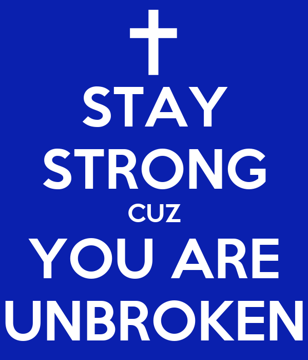 STAY STRONG CUZ YOU ARE UNBROKEN