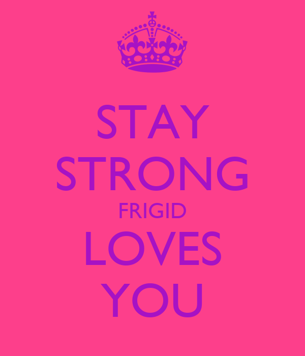 STAY STRONG FRIGID LOVES YOU