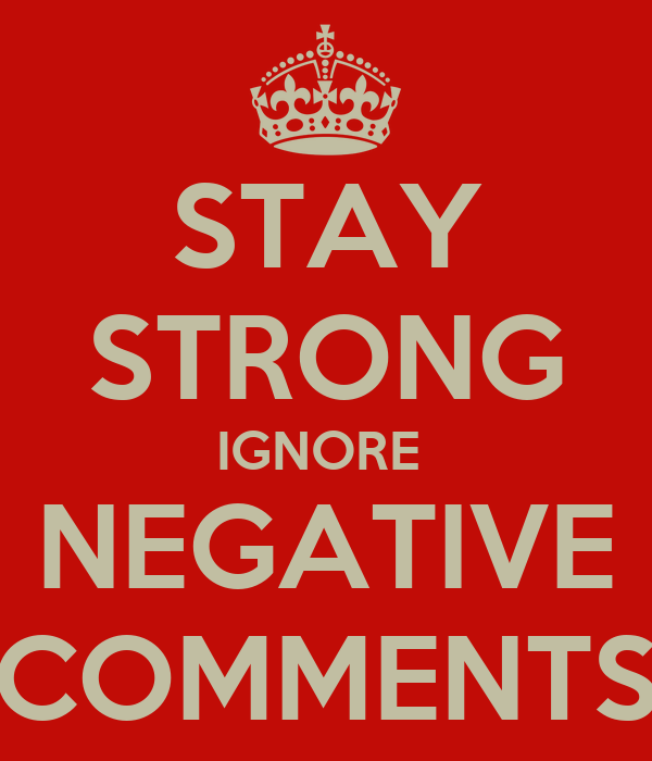 STAY STRONG IGNORE  NEGATIVE COMMENTS