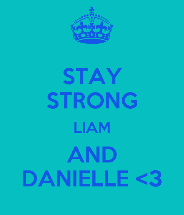 STAY STRONG LIAM AND DANIELLE <3