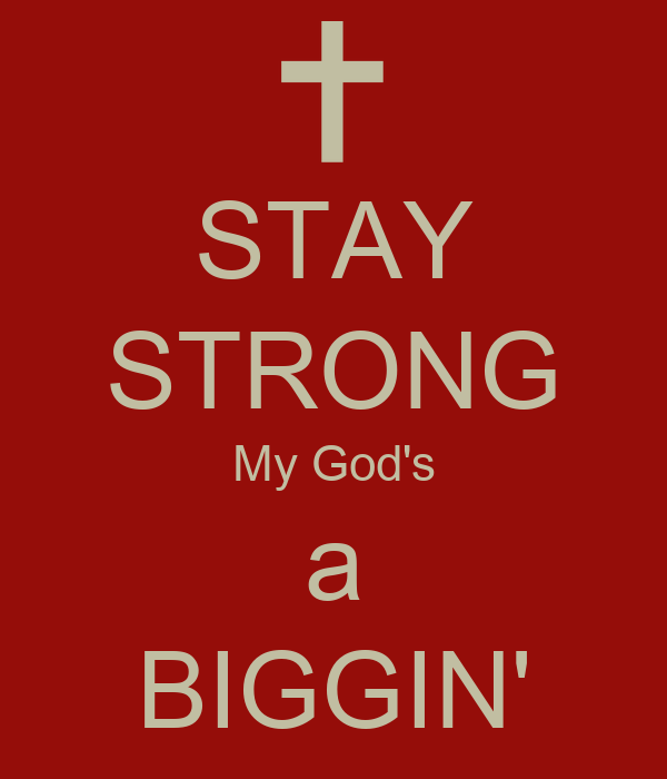 STAY STRONG My God's a BIGGIN'