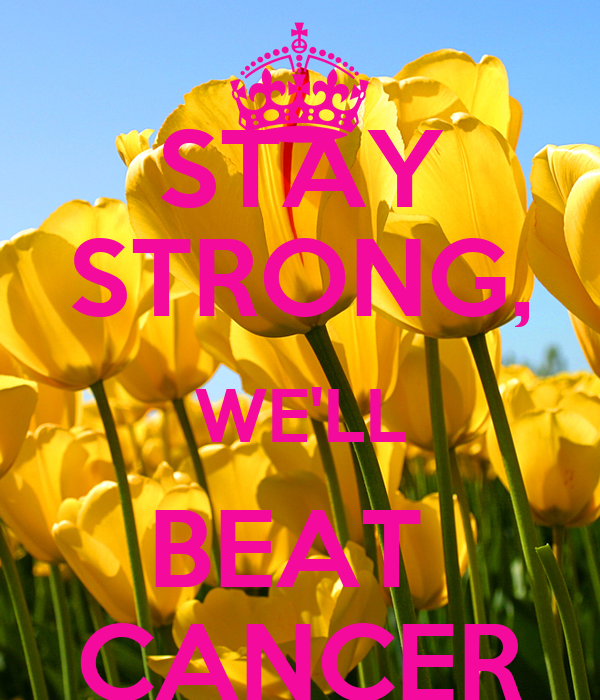 STAY STRONG, WE'LL BEAT  CANCER