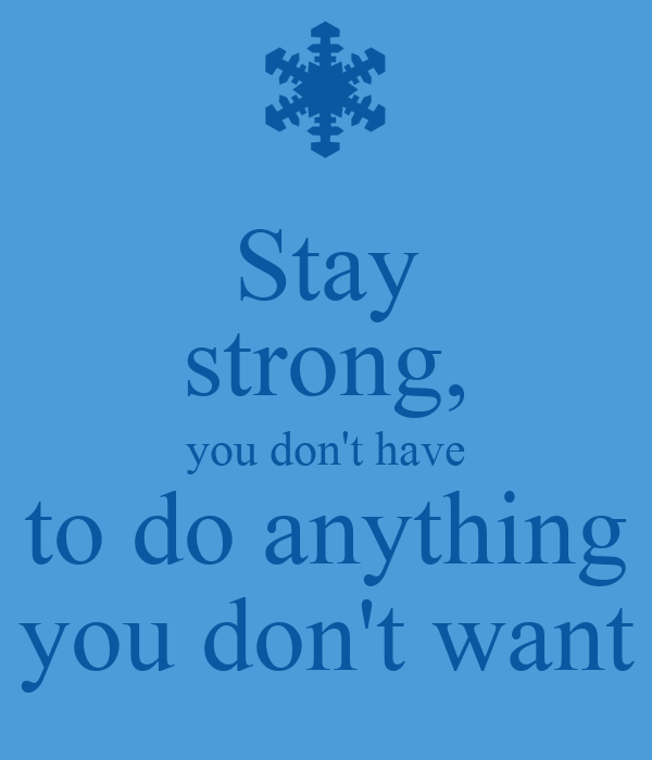 stay strong you don 39 t have to do anything you don 39 t want poster ty keep calm o matic. Black Bedroom Furniture Sets. Home Design Ideas