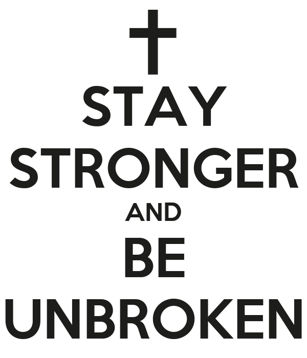 STAY STRONGER AND BE UNBROKEN