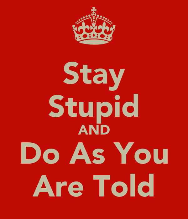 Stay Stupid AND Do As You Are Told
