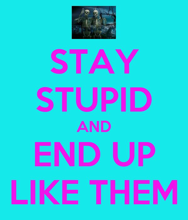 STAY STUPID AND END UP LIKE THEM