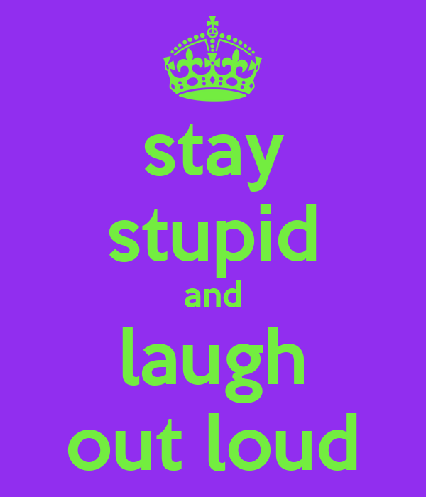stay stupid and laugh out loud