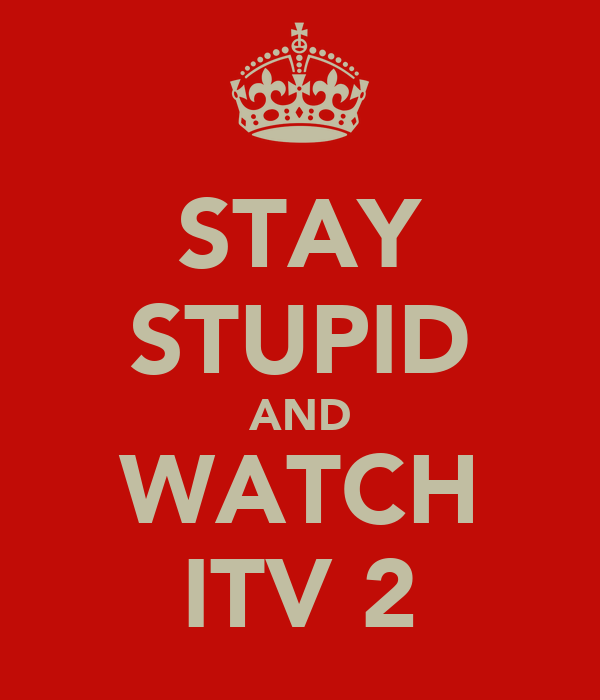 STAY STUPID AND WATCH ITV 2