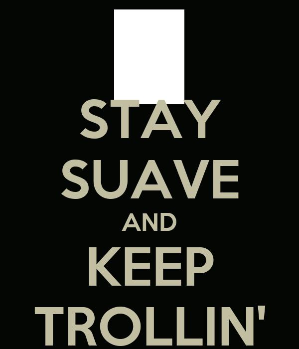 STAY SUAVE AND KEEP TROLLIN'