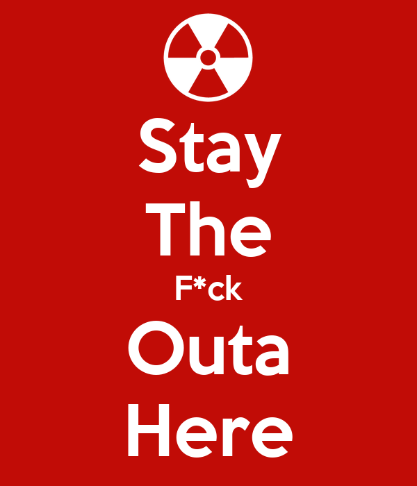 Stay The F*ck Outa Here