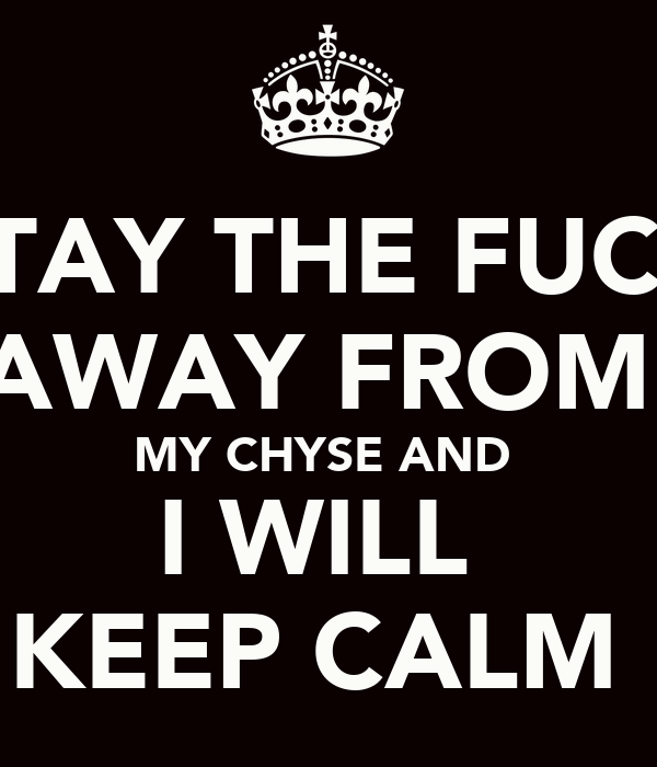 STAY THE FUCK AWAY FROM  MY CHYSE AND  I WILL  KEEP CALM