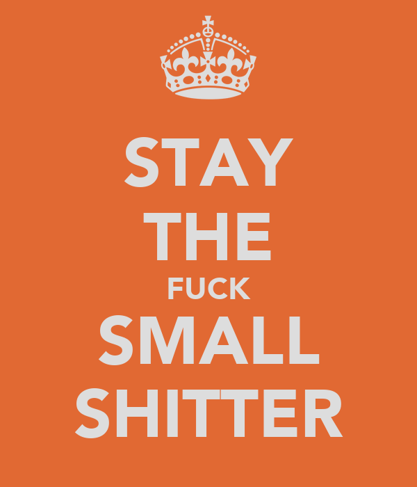 STAY THE FUCK SMALL SHITTER