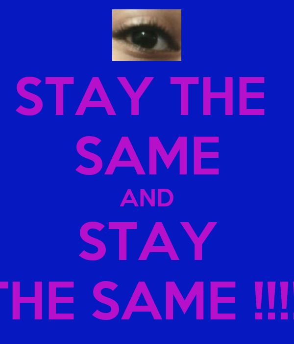 STAY THE  SAME AND STAY THE SAME !!!!!