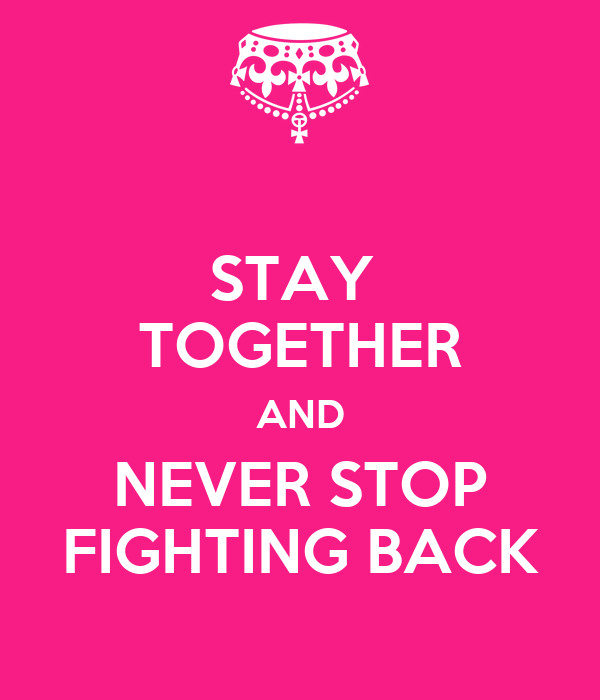 STAY  TOGETHER AND NEVER STOP FIGHTING BACK