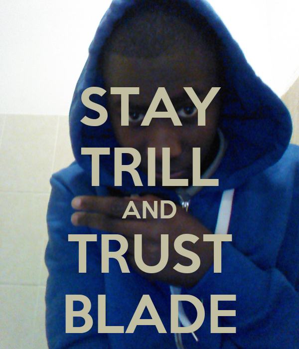 STAY TRILL AND TRUST BLADE