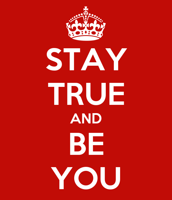 STAY TRUE AND BE YOU
