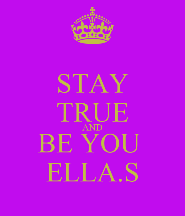 STAY TRUE AND BE YOU  ELLA.S