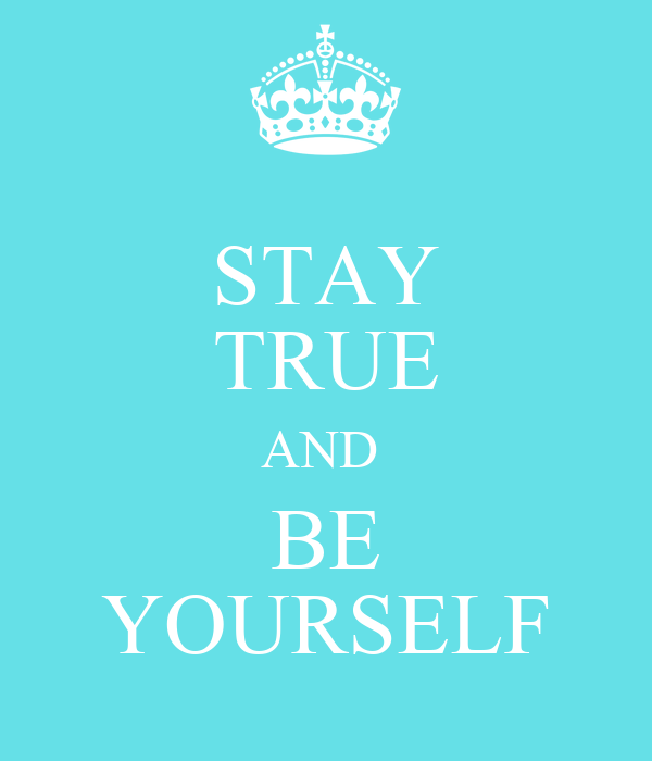 STAY TRUE AND  BE YOURSELF