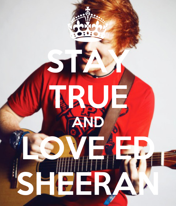 STAY TRUE AND LOVE ED SHEERAN