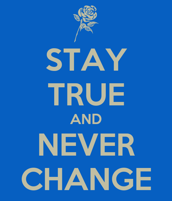 STAY TRUE AND NEVER CHANGE