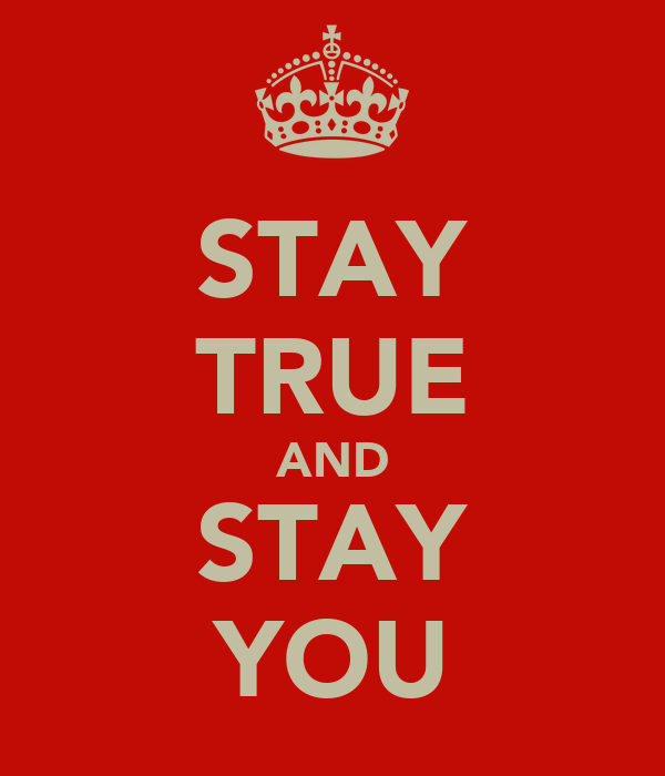 STAY TRUE AND STAY YOU