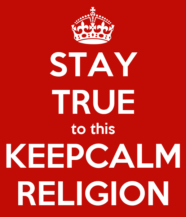 STAY TRUE to this KEEPCALM RELIGION