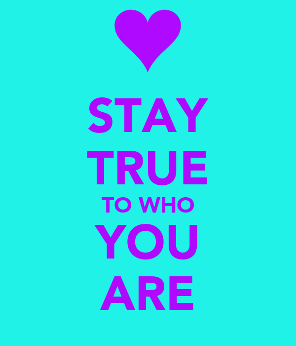 STAY TRUE TO WHO YOU ARE