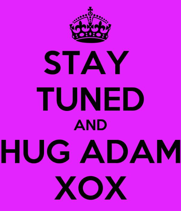 STAY  TUNED AND HUG ADAM XOX