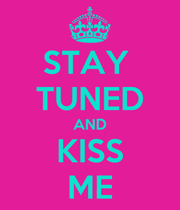 STAY  TUNED AND KISS ME