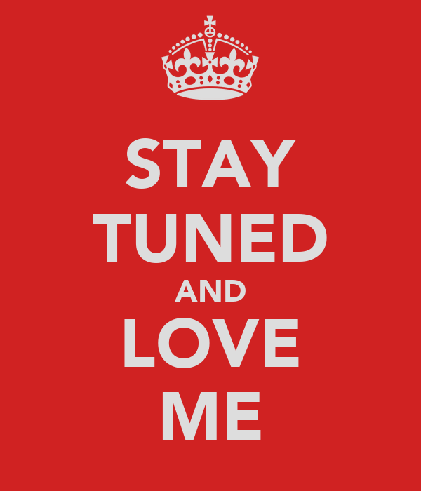 STAY TUNED AND LOVE ME