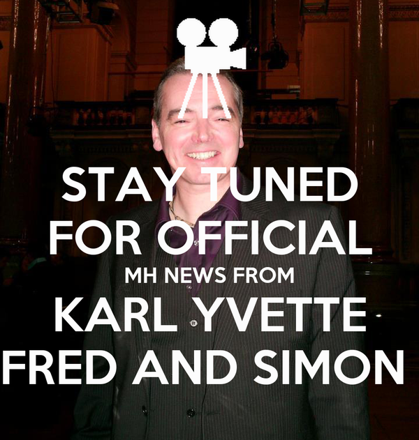 STAY TUNED FOR OFFICIAL MH NEWS FROM KARL YVETTE FRED AND SIMON