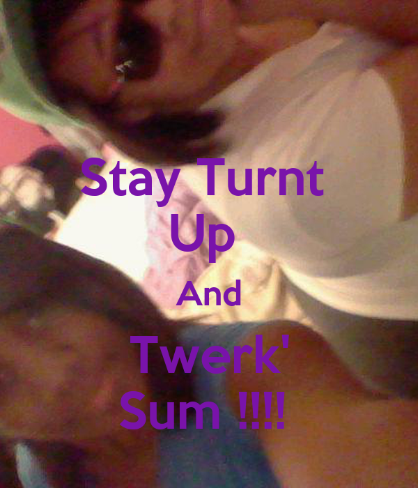 Stay Turnt  Up  And Twerk' Sum !!!!