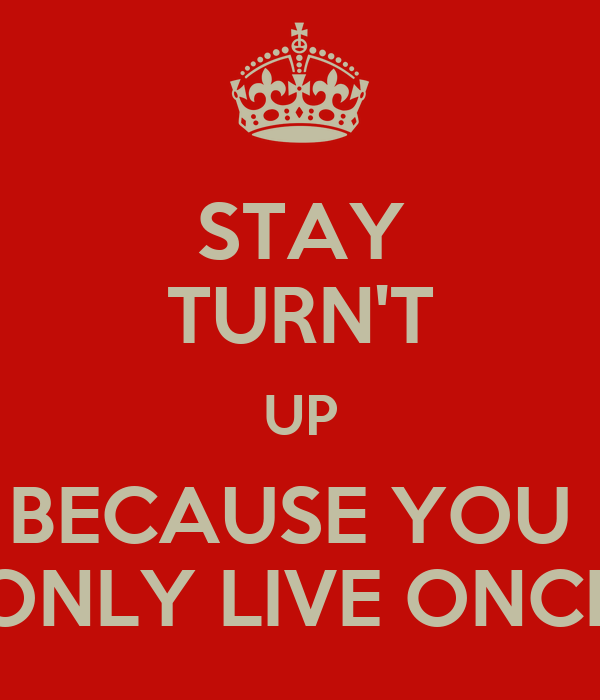 STAY TURN'T UP BECAUSE YOU  ONLY LIVE ONCE
