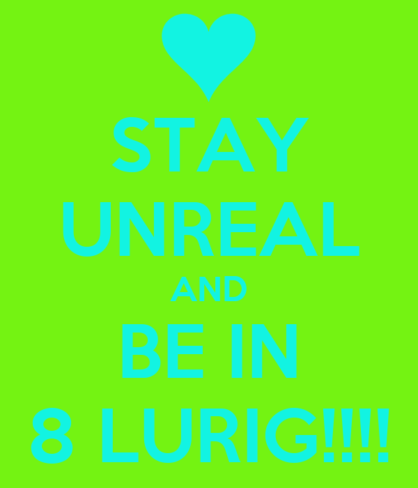 STAY UNREAL AND BE IN 8 LURIG!!!!