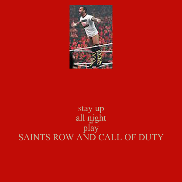 stay up all night and play SAINTS ROW AND CALL OF DUTY