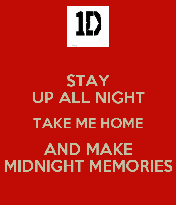 STAY UP ALL NIGHT TAKE ME HOME AND MAKE MIDNIGHT MEMORIES