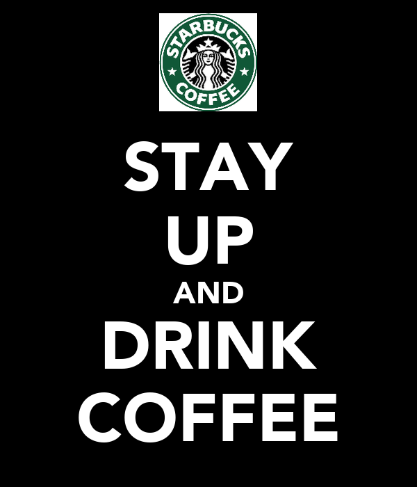 STAY UP AND DRINK COFFEE